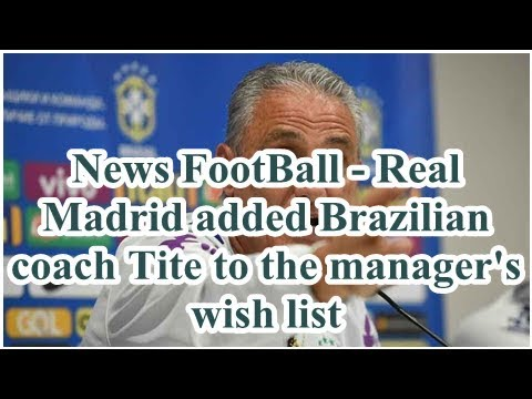 News FootBall – Real Madrid added Brazilian coach Tite to the manager's wish list