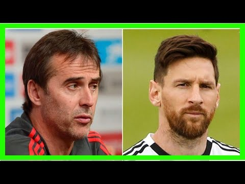 Breaking News | What Real Madrid's new boss Julen Lopetegui said about Messi in 2017 looks awkward